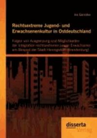 Rechtsextreme Jugend- und Erwachsenenkultur in Ostdeutschland: Folgen von Ausgrenzung und Möglichkeiten der Integration rechtsextremer junger Erwachsener am Beispiel der Stadt Hennigsdorf (Brandenburg.