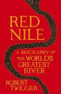 Red Nile - The Unexpurgated Biography of the World's Greatest River.