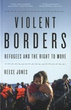 Reece Jones - Violent Borders - Refugees and the Right to Move.