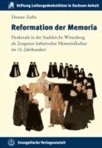 Reformation der Memoria - Denkmale in der Stadtkirche Wittenberg als Zeugnisse lutherischer Memorialkultur im 16. Jahrhundert.