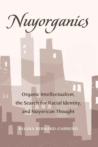 Regina Bernard-carreño - Nuyorganics - Organic Intellectualism, the Search for Racial Identity, and Nuyorican Thought.