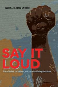 Regina Bernard-carreño - Say It Loud - Black Studies, Its Students, and Racialized Collegiate Culture.