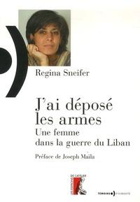 Régina Sneifer - J'ai déposé les armes - Une femme dans la guerre du Liban.