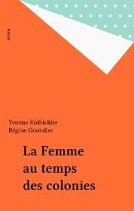 Régine Goutalier et Yvonne Knibiehler - La Femme au temps des colonies.