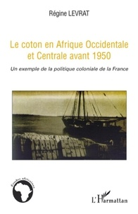 Régine Levrat - Le coton en Afrique Occidentale et Centrale avant 1950 - Un exemple de la politique coloniale de la France.