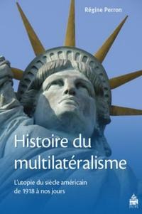 Régine Perron - Histoire du multilatéralisme - L'utopie du siècle américain de 1918 à nos jours.