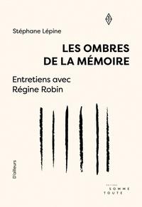 Régine Robin et Stéphane Lépine - Les ombres de la mémoire - Entretiens avec Régine Robin.