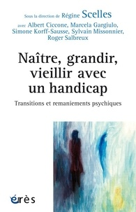 Régine Scelles et Albert Ciccone - Naître, grandir, vieillir avec un handicape - Transitions et remaniements psychiques.