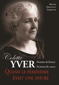 Régine Thieulent-Torréton - Colette Yver, Femme de lettres, femme de cœur - Quand le féminisme était une injure.