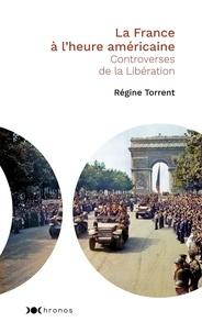 Régine Torrent - La France à l'heure américaine - Controverses de la Libération.