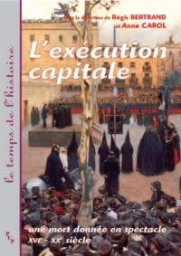 Régis Bertrand et Anne Carol - L'exécution capitale - Une mort donnée en spectacle XVIème-XXème siècle.