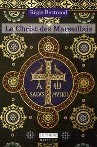 Régis Bertrand - Le Christ des Marseillais - Histoire et patrimoine des chrétiens de Marseille.