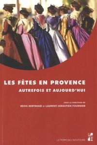 Régis Bertrand et Laurent Fournier - Les fêtes en Provence - Autrefois et aujourd hui.