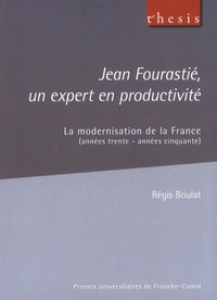 Régis Boulat - Jean Fourastié, un expert en productivité - La modernisation de la France (années trente - années cinquante).