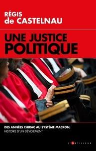 Régis de Castelnau - Une justice politique - Des années Chirac au système Macron, histoire d'un dévoiement.