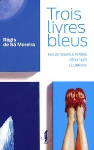 Régis de Sà Moreira - Trois livres bleus - Pas de temps à perdre ; Zéro tués ; Le libraire.