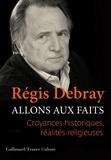 Régis Debray - Allons aux faits - Croyances historiques, réalités religieuses.