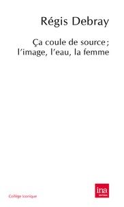 Régis Debray - Ca coule de source - L'image, l'eau, la femme.