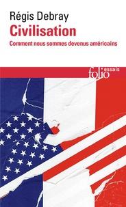Régis Debray - Civilisation - Comment nous sommes devenus américains.