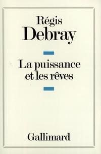 Régis Debray - La puissance et les rêves.