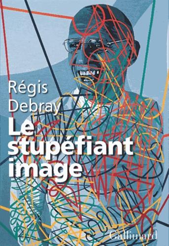 Régis Debray - Le stupéfiant image - De la grotte Chauvet au centre Pompidou.