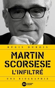 Régis Dubois - Martin Scorsese, l'infiltré - Une biographie.