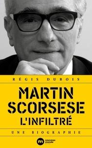 Régis Dubois - Martin Scorsese l'infiltré - Une biographie.