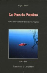 Régis Durand - La Part de l'ombre - Essais sur l'expérience photographique.