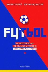 Régis Genté et Nicolas Jallot - Futbol - Le ballon rond de Staline à Poutine, une arme politique.