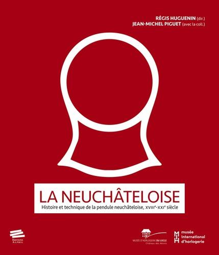 Régis Huguenin et Etienne Piguet - La neuchâteloise - Histoire et technique de la pendule neuchâteloise, XVIII-XXIe siècle.
