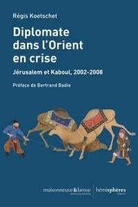 Régis Koetschet - Diplomate dans l'Orient en crise - Jérusalem et Kaboul, 2002-2008.