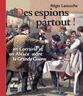 Régis Latouche - Des espions partout, en Lorraine et en Alsace avant la Grande Guerre.