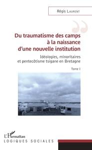 Régis Laurent - Idéologies, minoritaires et pentecôtisme tsigane en Bretagne - Tome 1, Du traumatisme des camps à la naissance d'une nouvelle institution.