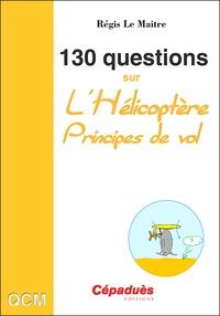 Régis Le Maitre - 130 questions sur l'hélicoptère - Principes de vol.