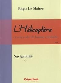 Régis Le Maitre - L'hélicoptère et son code de bonne conduite vol 3: Navigabilité - Volume 3 : Navigabilité.