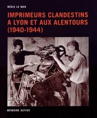 Régis Le Mer - Imprimeurs clandestins à Lyon et aux alentours (1940-1944) - Guide topographique et approche prosopographique.