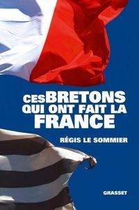 Régis Le Sommier - Ces Bretons qui ont fait la France.