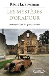 Régis Le Sommier - Les mystères d'Oradour - Du temps du deuil à la quête de vérité.
