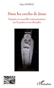 Régis Moreau - Dans les cercles de Jésus - Enquête et nouvelles interprétations sur le maître et ses disciples.