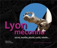 Régis Neyret et Corinne Poirieux - Lyon méconnu - Secret, insolite, pluriel, caché, rebelle....