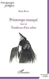 Régis Roux - Printemps masqué - Suivi de Tombeau d'un arbre.