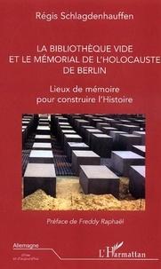 Régis Schlagdenhauffen - La Bibliothèque vide et le Mémorial de l'Holocauste de Berlin - Lieux de mémoire pour construire l'Histoire.