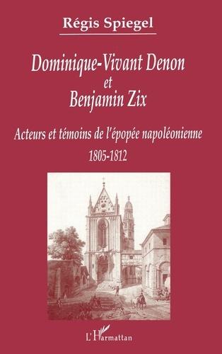 Régis Spiegel - Dominique-Vivant Denon et Benjamin Zix - Témoins et acteurs de l'épopée napoléonienne (1805-1812).