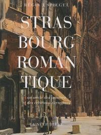 Régis Spiegel - Strasbourg romantique au siècle des peintres et des écrivains voyageurs.