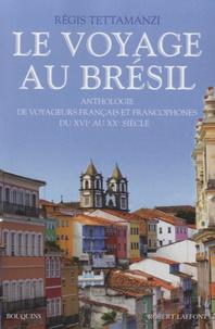 Régis Tettamanzi - Le voyage au Brésil - Anthologie de voyageurs français et francophones du XVIe au XXe siècle.
