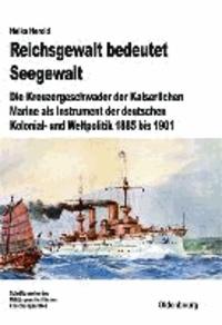 Reichsgewalt bedeutet Seegewalt - Die Kreuzergeschwader der Kaiserlichen Marine als Instrument der deutschen Kolonial- und Weltpolitik 1885 bis 1901.