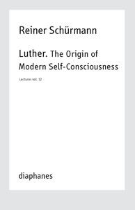 Reiner Schürmann - Lecture - Volulme 12 : Luther, the origin of modern self-consciousness.