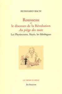 Reinhard Bach - Rousseau et le discours de la Révolution - Au piège des mots - Les Physiocrates, Sieyès, les Idéologues.