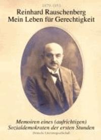 Reinhard Rauschenberg - Mein Leben für Gerechtigkeit (1879-1953) - Memoiren eines (aufrichtigen) Sozialdemokraten der ersten Stunde.