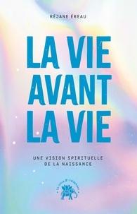Réjane Ereau - La vie avant la vie - Une vision spirituelle de la naissance.